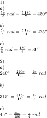 1) \\a) \\\frac{5\pi}{2} \ rad = \frac{5.180}{2}=450 ^o\\\\b) \\\frac{5\pi}{4} \ rad=\frac{5.180}{4}=225 ^o \\\\c) \\\frac{\pi}{6} \ rad=\frac{180}{6}=30 ^o \\\\2) \\a) \\240^o = \frac{240 \pi}{180}=\frac{4\pi}{3} \ rad  \\\\b)  \\\\315^o = \frac{315\pi}{180}=\frac{7\pi}{4} \ rad \\\\c) \\45^o = \frac{45\pi}{180}=\frac{\pi}{4} \ rad