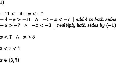 1) \\ \\-11 < -4-x < -7 \\ -4-x >-11 \ \ \wedge \ \  -4-x < -7 \ \   \ add\ 4 \ to\ both\ sides\\-x >-7 \ \ \wedge \ \   -x < -3 \ \   \ multiply\ both\ sides\ by\ (-1)\\\\ x< 7 \ \ \wedge \ \   x >  3  \\\\ 3<  x < 7 \\\\x\in(3,7)