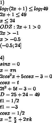 1) \\log_{7}(2x+1)\leq log_7 49\\ 2x+1\leq 49\\ x\leq24\\ ODZ: 2x+1>0\\ 2x>-1\\ x>-0.5\\ (-0.5; 24]\\ \\ 4)\\ sinx=0\\ x=\pi n\\ 2cos^{2}x+5cosx-3 = 0\\ cosx=t\\ 2t^{2}+5t-3 = 0\\ D=25+24 = 49\\ t1=1/2\\ t1=-3\\ cosx=1/2\\ x=_-^{+}\frac{\pi}{3}+2\pi k\\
