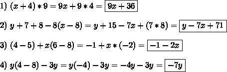 1) \ (x+4)*9=9x+9*4=\boxed{9x+36}\\\\2) \ y+7+8-8(x-8)=y+15-7x+(7*8)=\boxed{y-7x+71}\\\\}3) \ (4-5)+x(6-8)=-1+x*(-2)=\boxed{-1-2x}\\\\4) \ y(4-8)-3y=y(-4)-3y=-4y-3y=\boxed{-7y}