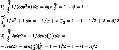 1) \ \int\limits^{\frac{\pi}{4}}_0 {1/(cos^2x)}\, dx = tgx \limits^{\frac{\pi}{4}}_0 = 1 - 0 = 1\\\\ \int\limits^{-1}_{-2} {1/x^2 + 1}\, dx= -1/x + x \limits^{-1}_{-2} = 1 -1 - 1/2 + 2 = 3/2\\\\ 2) \ \int\limits^{\frac{\pi}{2}}_0 {2sin2x - 1/3cos(\frac{x}{3})}\, dx =\\ -cos2x - sin(\frac{x}{3}) \limits^{\frac{\pi}{2}}_0 = 1 -1/2 + 1 + 0 = 3/2