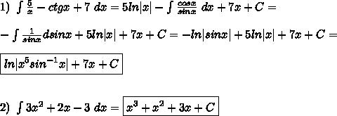 1) \ \int \frac{5}{x} - ctgx + 7 \ dx= 5ln|x| - \int \frac{cosx}{sinx} \ dx + 7x + C =\\\\ - \int \frac{1}{sinx} dsinx + 5ln|x| + 7x + C = - ln|sinx| + 5ln|x| + 7x + C =\\\\ \boxed{ ln |x^5sin^{-1}x| + 7x + C }\\\\\\ 2) \ \int{ 3x^{2}+2x-3} \ dx= \boxed{ x^3 + x^2 + 3x + C }
