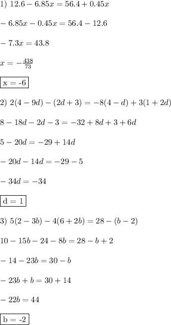 1) \ 12.6 - 6.85x = 56.4 + 0.45x\\\\ - 6.85x - 0.45x = 56.4 - 12.6\\\\ - 7.3x = 43.8\\\\ x = - \frac{438}{73}\\\\ \fbox{x = -6}\\\\ 2) \ 2(4 - 9d) - (2d + 3) = -8(4 - d) + 3(1+ 2d)\\\\ 8 - 18d - 2d - 3 = -32 + 8d + 3 + 6d\\\\ 5 - 20d = -29 + 14d\\\\ - 20d - 14d = -29 -5\\\\ -34d = - 34\\\\ \fbox{d = 1}\\\\ 3) \ 5(2 - 3b) - 4(6 + 2b) = 28 - (b - 2)\\\\ 10 - 15b - 24 - 8b = 28 - b + 2\\\\ -14 - 23b = 30 - b\\\\ -23b + b = 30 + 14\\\\ -22b = 44\\\\ \fbox{b = -2}