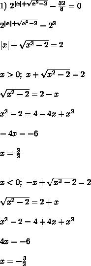 1) \ 2^{ x  + \sqrt{x^2 - 2}} - \frac{32}{8}  = 0\\\\2^{ x  + \sqrt{x^2 - 2}} = 2^{2}\\\\ x  + \sqrt{x^2 - 2} = 2\\\\\\x > 0; \ x + \sqrt{x^2 - 2} = 2\\\\\sqrt{x^2 - 2} = 2 - x\\\\x^2 - 2 = 4 - 4x + x^2\\\\-4x = -6\\\\x = \frac{3}{2}\\\\\\x < 0; \ -x + \sqrt{x^2 - 2} = 2\\\\\sqrt{x^2 - 2} = 2 + x\\\\x^2 - 2 = 4 + 4x + x^2\\\\4x = -6\\\\x = -\frac{3}{2}\\\\
