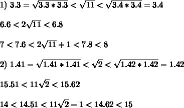 1) \ 3.3 = \sqrt{3.3*3.3} < \sqrt{11} < \sqrt{3.4*3.4} = 3.4\\\\ 6.6 < 2\sqrt{11} < 6.8\\\\ 7< 7.6 < 2\sqrt{11}+1 < 7.8 < 8\\\\ 2) \ 1.41 = \sqrt{1.41*1.41} < \sqrt{2} < \sqrt{1.42*1.42} = 1.42\\\\ 15.51 < 11\sqrt{2} < 15.62\\\\ 14 < 14.51 < 11\sqrt{2} -1 < 14.62 < 15