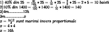 1) \ 40 \% \ din \ 25 \ = \frac{40}{100} *25 = \frac {4}{10} *25 = \frac{2}{5} *25 = 2*5 =10 \ baieti \ \\ 2) 10 \% \ din \ 1400= \frac{10}{100} *1400= \frac{1}{10} *1400= 140 \\ 3) 4m.............12h \\ 3m.................x \\ x=\frac{4*12}{3} \ sunt \ marimi \  invers \ proportionale \ \\ x= 4*4 \\ x= 16h