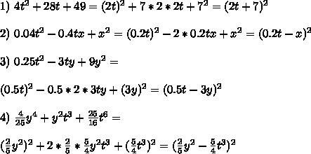1) \ 4t^2+28t+49 = (2t)^2+7*2*2t+7^2 = (2t+7)^2\\\\ 2) \ 0.04t^2-0.4tx+x^2 = (0.2t)^2-2*0.2tx + x^2 = (0.2t - x)^2\\\\ 3) \ 0.25t^2 - 3ty+9y^2 =\\\\ (0.5t)^2-0.5*2*3ty + (3y)^2 = (0.5t - 3y)^2\\\\ 4) \ \frac{4}{25}y^4+y^2t^3+\frac{25}{16}t^6 =\\\\ (\frac{2}{5}y^2)^2 + 2*\frac{2}{5}*\frac{5}{4}y^2t^3 + (\frac{5}{4}t^3)^2 =(\frac{2}{5}y^2 - \frac{5}{4}t^3)^2