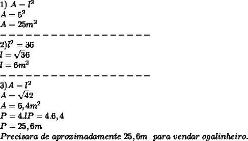 1) \ A=l^2\\ A=5^2\\ A=25m^2\\ ------------------\\ 2)l^2=36\\ l=\sqrt36\\ l=6m^2\\ ------------------\\ 3)A=l^2\\ A=\sqrt42\\ A=6,4m^2\\ P=4.l P=4.6,4\\ P=25,6m\\ Precisara \ de \ aproximadamente \ 25,6m \ \ para \ vendar \ o galinheiro.