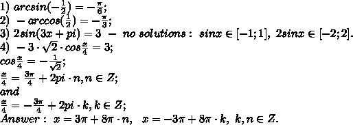 1) \ arcsin(-\frac{1}{2})=-\frac{\pi}{6};\\2) \ -arccos(\frac{1}{2})=-\frac{\pi}{3};\\3) \ 2sin(3x+pi)=3 \ - \ no \ solutions:  \ sinx \in[-1;1], \ 2sinx \in [-2;2].\\4) \ -3\cdot \sqrt{2} \cdot cos\frac{x}{4}=3;\\cos\frac{x}{4}=-\frac{1}{\sqrt{2}};\\\frac{x}{4}=\frac{3\pi}{4}+2pi\cdot n, n \in Z;\\and\\\frac{x}{4}=-\frac{3\pi}{4}+2pi\cdot k, k \in Z;\\Answer: \ x=3\pi + 8\pi\cdot n, \ \ x=-3\pi + 8\pi \cdot k, \ k, n \in Z.\\