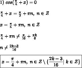 1) \ cos(\frac{\pi}{4} + x) = 0\\ \frac{\pi}{4} + x = \frac{\pi}{2} + \pi n, \ n \in Z\\ x = \frac{\pi}{4} + \pi n, \ n \in Z \\ \frac{\pi}{4} + \pi n \ne \frac{\pi}{16} + \frac{\pi k}{8}\\ \ n \ne \frac{2k - 3}{16}\\ \boxed{ x = \frac{\pi}{4} + \pi n, \ n \in Z \setminus \{ \frac{2k - 3}{16}| \ k \in Z \} }