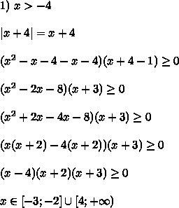 1) \ x > -4\\ |x + 4| = x + 4\\ (x^2 - x - 4 - x - 4)(x+4- 1) \geq 0\\ (x^2 - 2x - 8)(x+3) \geq 0\\ (x^2 +2x - 4x - 8)(x+3) \geq 0\\ (x(x +2) - 4(x + 2))(x+3) \geq 0\\ (x - 4)(x + 2)(x + 3) \geq 0\\ x \in [-3; -2] \cup [4; +\infty)