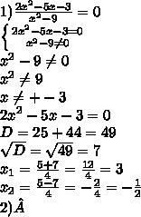 1) \frac{2x^{2}-5x-3}{x^{2}-9}=0 \\ \left \{ {{2x^{2}-5x-3=0} \atop {x^{2}-9\neq0} \right. \\x^{2}-9\neq0 \\x^{2}\neq9 \\x\neq+-3 \\2x^{2}-5x-3=0 \\ D=25+44=49 \\ \sqrt{D}= \sqrt{49}=7 \\ x_1=\frac{5+7}{4}=\frac{12}{4}=3 \\ x_2=\frac{5-7}{4}=-\frac{2}{4}=-\frac{1}{2} \\ 2)