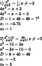 1) \frac{x^2}{x+3} = \frac{1}{4};x \neq -3\\4x^2=x+3\\4x^2-x-3=0\\D=1+48-49=7^2\\x_1=-0.75\\x_2=1 \\\\2) \frac{x^2-10}{x+2} = \frac{3x}{x+2} ;x \neq -2\\x^2-10=3x\\x^2-3x-10=0\\D=9+40=49\\x_1=-2\\x_2=5