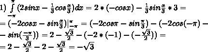 1) \int\limits^{\pi}_{-\pi}(2sinx-\frac{1}{3}cos\frac{x}{3})dx=2*(-cosx)-\frac{1}{3}sin\frac{x}{3}*3=\\ =( -2cosx-sin\frac{x}{3}) \limits^{\pi}_{-\pi}=(-2cos\pi-sin\frac{\pi}{3})-(-2cos(-\pi)-\\ -sin(\frac{-\pi}{3}))=2-\frac{\sqrt3}{2}-(-2*(-1)-(-\frac{\sqrt3}{2}))=\\ =2-\frac{\sqrt3}{2}-2-\frac{\sqrt3}{2} = -\sqrt3
