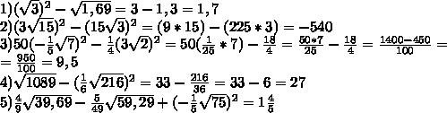 1)   (\sqrt{3}) ^{2} - \sqrt{1,69} = 3-1,3=1,7 \\ 2)   (3\sqrt{15}) ^{2} -(15\sqrt{3}) ^{2}=(9*15)-(225*3)=-540 \\ 3) 50( -\frac{1}{5} \sqrt{7}) ^{2} - \frac{1}{4} (3\sqrt{2}) ^{2}=50( \frac{1}{25} *7)- \frac{18}{4}=  \frac{50*7}{25} - \frac{18}{4} =  \frac{1400-450}{100} =  \\  =\frac{950}{100} =9,5  \\ 4)  \sqrt{1089} -( \frac{1}{6} \sqrt{216}) ^{2} = 33- \frac{216}{36} =33-6=27 \\ 5)  \frac{4}{9} \sqrt{39,69} - \frac{5}{49} \sqrt{59,29} +( -\frac{1}{5} \sqrt{75}) ^{2} =  1\frac{4}{5}