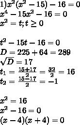 1)  x^{2} ( x^{2} -15)-16=0 \\  x^{4} -15 x^{2} -16=0 \\  x^{2} =t ;t \geq 0\\  \\ t ^{2} -15t-16=0\\D=225+64=289 \\  \sqrt{D} =17 \\ t _{1} = \frac{15+17}{2} = \frac{32}{2} =16 \\ t _{2} = \frac{15-17}{2} =-1 \\  \\  x^{2} =16 \\  x^{2} -16=0 \\ (x-4)(x+4)=0 \\