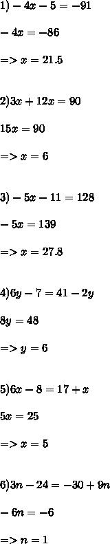 1) -4x -5 = -91 \\ \\ -4x = -86 \\ \\ =>x =21.5 \\ \\ \\ 2)  3x + 12x = 90 \\ \\ 15x = 90 \\ \\ => x =6 \\ \\ \\ 3) -5x - 11=128 \\ \\ -5x = 139 \\ \\ => x = 27.8 \\ \\ \\ 4) 6y - 7 = 41-2y \\ \\ 8y = 48 \\ \\ =>y =6 \\ \\ \\ 5) 6x -8 = 17+x \\ \\ 5x = 25 \\ \\ => x =5 \\ \\ \\ 6) 3n - 24 = -30 + 9n \\ \\ -6n = -6 \\ \\ => n = 1