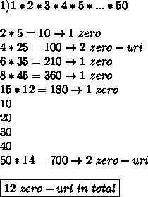1) 1*2*3*4*5*...*50 \\\\ 2*5=10 \to 1 \ zero \\ 4*25=100 \to 2 \ zero-uri \\6*35=210\to 1 \ zero \\ 8*45=360\to1 \ zero \\15*12=180\to 1 \ zero\\ 10 \\ 20 \\ 30 \\ 40 \\ 50*14=700\to2 \ zero-uri \\\\ \boxed{ 12 \ zero-uri \ in \ total}