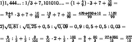 1) 1,444...:1/3+7,101010....=(1+\frac49) \cdot 3 + 7 + \frac{10}{99}=\\\\=\frac{9+4}9\cdot 3+7+\frac{10}{99}= \frac{13}3+7+\frac{10}{99}=\frac{429+693+10}{99}=\frac{1132}{99}\\\\ 2) \sqrt{0,81}:\sqrt{0,25}+0,5:\sqrt{0,09}= 0,9:0,5+0,5:0,03=\\\\=\frac9{10} : \frac12+\frac12:\frac3{100}=\frac9{10} \cdot 2 +\frac12 \cdot \frac{100}3=\frac{9}{5}+\frac{50}3=\frac{27+250}{15}=\frac{277}{15}