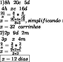 1) 8h~~20c~~5d\\ ~~4h~~xc~~16d\\ \frac{20}{x} = \frac{8}{4} * \frac{6}{16}\\x= \frac{20*4*16}{8*5}, simplificando:\\ \boxer{x=32~~carrinhos}\\ 2) 2p~~9d~~2m\\ ~~3p~~~x~~4m\\ \frac{9}{x}= \frac{3}2}* \frac{2}{4}\\ x= \frac{9*2*4}{3*2}\\\boxed{x=12~dias}