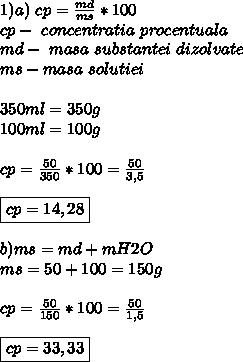 1) a) \ cp= \frac{md}{ms} *100 \\ cp-\ concentratia \ procentuala \  \\ md- \ masa \ substantei \ dizolvate \ \\  ms- masa \ solutiei \ \\ \\ 350ml=350g \\ 100ml=100g \\  \\ cp=\frac{50}{350} *100= \frac{50}{3,5} \\ \\ \boxed{cp= 14,28} \\ \\ b) ms=md+m H2O \\ ms=50+100 =150g \\ \\cp= \frac{50}{150} *100 = \frac{50}{1,5} \\ \\ \boxed{cp= 33,33}