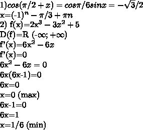 1) cos( \pi /2+x)=cos \pi /6  sinx=-\sqrt{3}/2 x=(-1)^{n}-\pi /3+ \pi n2)f(x)=2x^{3}-3x^{2}+5D(f)=R  (-\infty;+\infty)f'(x)=6x^{2}-6xf'(x)=06x^{2}-6x=06x(6x-1)=06x=0x=0 (max)6x-1=06x=1x=1/6 (min)
