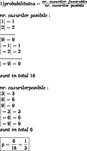 1) probabilitatea = \frac{nr. \ cazurilor \ favorabile}{nr.\ cazurilor \ posibile} \\ \\ nr.\ cazurilor \ posibile: \\ |1|=1\\ |2|=2 \\........... \\ |9|=9 \\|-1|=1 \\ |-2|=2 \\ ................ \\ |-9|=9 \\\\ sunt  \ in \ total \ 18 \\ \\ nr. \ cazurilor posibile: \\ |3|=3 \\ |6|=6 \\ |9|=9 \\ |-3| =3 \\ |-6|=6 \\ |-9|=9  \\ sunt \ in \ total \ 6 \\ \\ \boxed{p= \frac{6}{18}=\frac{1}{3}}