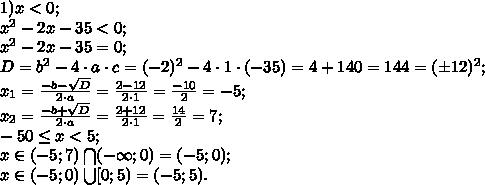 1) x<0;\\x^2-2x-35<0;\\x^2-2x-35=0;\\D=b^2-4\cdot a\cdot c=(-2)^2-4\cdot 1\cdot(-35)=4+140=144=(\pm12)^2;\\x_1=\frac{-b-\sqrt D}{2\cdot a}=\frac{2-12}{2\cdot1}=\frac{-10}{2}=-5;\\x_2=\frac{-b+\sqrt D}{2\cdot a}=\frac{2+12}{2\cdot1}=\frac{14}{2}=7;\\-50\leq x<5;\\x\in(-5;7)\bigcap(-\infty;0)=(-5;0);\\x\in(-5;0)\bigcup[0;5)=(-5;5).
