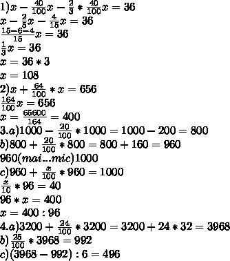1) x- \frac{40}{100} x- \frac{2}{3} *\frac{40}{100} x=36\\x- \frac{2}{5} x- \frac{4}{15} x=36\\ \frac{15-6-4}{15} x=36\\ \frac{1}{3} x=36\\x=36*3\\x=108\\2)x+ \frac{64}{100} *x=656 \\ \frac{164}{100} x=656\\x= \frac{65600}{164} =400\\3.a)1000- \frac{20}{100} *1000=1000-200=800\\b)800+ \frac{20}{100} *800=800+160=960\\960(mai...mic)1000\\c)960+ \frac{x}{100} *960=1000\\ \frac{x}{10} *96=40\\96*x=400\\x=400:96\\4.a)3200+ \frac{24}{100} *3200=3200+24*32=3968\\b) \frac{25}{100} *3968=992\\c)(3968-992):6=496