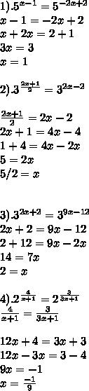 1). 5^{x-1}= 5^{-2x+2} \\ x-1 = -2x+2 \\ x+2x= 2+1 \\ 3x=3 \\ x=1 \\  \\ 2).  3^{ \frac{2x+1}{2}} = 3^{2x-2} \\  \\  \frac{2x+1}{2} = 2x-2 \\ 2x+1=4x-4 \\ 1+4=4x-2x \\ 5=2x \\5/2=x  \\ \\  \\  3). 3^{2x+2}=3^{9x-12} \\ 2x+2=9x-12 \\ 2+12=9x-2x \\ 14=7x \\ 2=x \\  \\ 4).2^{ \frac{4}{x+1}}=2^{ \frac{3}{3x+1}}   \\  \frac{4}{x+1}= \frac{3}{3x+1} \\  \\ 12x+4=3x+3 \\ 12x-3x=3-4 \\ 9x=-1 \\ x= \frac{-1}{9}
