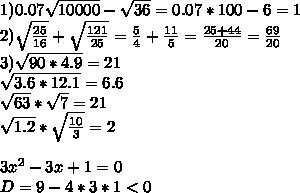 1)0.07\sqrt{10000} - \sqrt{36}= 0.07*100-6=1\\2)\sqrt{\frac{25}{16}}+\sqrt{\frac{121}{25}}=\frac{5}{4}+\frac{11}{5}=\frac{25+44}{20}=\frac{69}{20}\\3)\sqrt{90*4.9}=21\\    \sqrt{3.6*12.1}=6.6\\     \sqrt{63}*\sqrt{7}=21\\      \sqrt{1.2}*\sqrt{\frac{10}{3}}=2\\\\3x^2-3x+1=0\\D=9-4*3*1<0