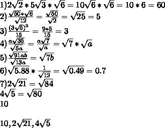 1)2\sqrt{2}*5\sqrt{3}*\sqrt{6}=10\sqrt{6}*\sqrt{6}=10*6=60\\2)\frac{\sqrt{50}*\sqrt{6}}{\sqrt{12}}=\frac{\sqrt{50}}{\sqrt{2}}=\sqrt{25}=5\\      3)\frac{(3\sqrt{5})^2}{15}=\frac{9*5}{15}=3\\4)\frac{a\sqrt{35}}{\sqrt{5a}}=\frac{a\sqrt{7}}{\sqrt{a}}=\sqrt{7}*\sqrt{a}\\5)\frac{\sqrt{91ab}}{\sqrt{13a}} = \sqrt{7b}\\6) \sqrt{5.88}*\frac{1}{\sqrt{12}}=\sqrt{0.49}=0.7\\7)2\sqrt{21}=\sqrt{84}\\   4\sqrt{5}=\sqrt{80}\\   10\\\\10,2\sqrt{21},4\sqrt{5}