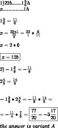 1)22b.......1 \frac{5}{6}h \\ x...............1h \\ \\ 1\frac{5}{6}= \frac{11}{6} \\ \\ x=\frac{22*1}{\frac{11}{6}} = \frac{22}{1}*\frac{6}{11} \\ \\ x=2*6 \\ \\ \boxed{x=12b} \\ \\ 2) -1\frac{3}{8}= -\frac{11}{8} \\ \\ 2\frac{4}{5}= \frac{14}{5} \\ \\ \\ -1\frac{3}{8}*2\frac{4}{5}=-\frac{11}{8}*\frac{14}{5}= \\ \\ =-\frac{11}{4}*\frac{7}{5}= \boxed{\frac{77}{20}= -3\frac{17}{20}} \\ \\ \ the \ answer \ is \ variant \ A