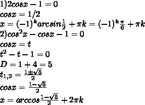 1)2cosx-1=0\\ cosx=1/2\\ x=(-1)^karcsin\frac{1}{2}+\pi k=(-1)^k\frac{\pi}{6}+\pi k\\ 2)cos^2x-cosx-1=0\\ cosx = t\\ t^2-t-1=0\\ D= 1+4=5\\ t_{1,2}=\frac{1\pm\sqrt{5}}{2}\\ cosx=\frac{1-\sqrt{5}}{2}\\ x=arccos{\frac{1-\sqrt{5}}{2}}+2\pi k\\