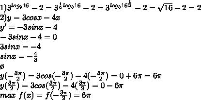 1)3^{log_916}-2=3^{\frac{1}{2}log_316}-2=3^{log_316^\frac{1}{2}}-2=\sqrt{16}-2=2\\ 2)y=3cosx-4x\\ y'=-3sinx-4\\ -3sinx-4=0\\ 3sinx=-4\\ sinx=-\frac{4}{3}\\ \o\\ y(-\frac{3\pi}{2})=3cos(-\frac{3\pi}{2})-4(-\frac{3\pi}{2})=0+6\pi=6\pi\\ y(\frac{3\pi}{2})=3cos(\frac{3\pi}{2})-4(\frac{3\pi}{2})=0-6\pi\\ max \ f(x)=f(-\frac{3\pi}{2})=6\pi