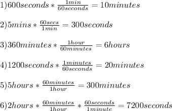 1)600seconds* \frac{1 min}{60seconds} =10minutes \\  \\ 2)5mins* \frac{60secs}{1min} =300seconds \\  \\ 3)360minutes* \frac{1hour}{60minutes} =6hours \\  \\ 4)1200seconds* \frac{1minutes}{60 seconds} =20minutes \\  \\ 5)5hours* \frac{60minutes}{1hour} =300minutes \\  \\ 6)2hours* \frac{60minutes}{1hour} * \frac{60seconds}{1minute} =7200seconds