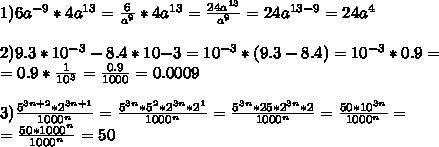 1)6a^{-9} * 4a^{13} = frac{6}{a^9} * 4a^{13} = frac{24a^{13}}{a^9} = 24a^{13-9} = 24a^4  2)9.3 * 10^{-3} - 8.4 * 10{-3} = 10^{-3} * (9.3 - 8.4) = 10^{-3} * 0.9=  =0.9 * frac{1}{10^3} = frac{0.9}{1000} = 0.0009  3)frac{5^{3n+2} * 2^{3n + 1}}{1000^n} = frac{5^{3n} * 5^2 * 2^{3n} * 2^1}{1000^n} = frac{5^{3n} * 25 * 2^{3n} * 2}{1000^n} = frac{50 * 10^{3n} }{1000^n} = = frac{50 * 1000^n}{1000^n} = 50