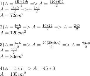 1)A=\frac{(B+b)h}{2}=>A=\frac{(10+6)9}{2}\\A=\frac{16*9}{2}=>\A=\frac{144}{2}\\A=72cm^2\\\\2)A=\frac{b*h}{2}=>A=\frac{10*24}{2}=>A=\frac{240}{2}\\A=120cm^2\\\\3)A=\frac{b*h}{2}=>A=\frac{20(20*0,4)}{2}=>A=\frac{20*8}{2}\\A=\frac{160}{2}\\A=80cm^2\\\\4)A=c*l=>A=45*3\\A=135cm^2