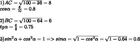 1)AC=\sqrt{100-36}=8\\cos\alpha=\frac{8}{10}=0.8\\\\2)BC=\sqrt{100-64}=6\\tg\alpha=\frac{6}{8}=0.75\\\\3)sin^2\alpha+cos^2\alpha=1=>sin\alpha=\sqrt{1-cos^2\alpha}=\sqrt{1-0.64}=0.6