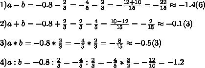 1)a-b=-0.8-\frac{2}{3}=-\frac{4}{5}-\frac{2}{3}=-\frac{12+10}{15}=-\frac{22}{15}\approx-1.4(6)\\ \\ 2)a+b=-0.8+\frac{2}{3}=\frac{2}{3}-\frac{4}{5}=\frac{10-12}{15}=-\frac{2}{15}\approx-0.1(3)\\ \\ 3)a*b=-0.8*\frac{2}{3}=-\frac{4}{5}*\frac{2}{3}=-\frac{8}{15}\approx-0.5(3)\\ \\ 4)a:b=-0.8:\frac{2}{3}=-\frac{4}{5}:\frac{2}{3}=-\frac{4}{5}*\frac{3}{2}=-\frac{12}{10}=-1.2\\ \\