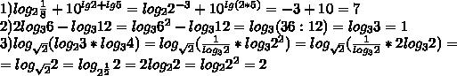 1)log_2 \frac{1}{8}+10^{lg2+lg5}=log_22^{-3}+10^{lg(2*5)}=-3+10=7 \\ 2)2log_36-log_312=log_36^2-log_312=log_3(36:12)=log_33=1 \\ 3)log_{ \sqrt{2} }(log_23*log_34)=log_{ \sqrt{2} }( \frac{1}{log_32}*log_32^2 )=log_{ \sqrt{2} }( \frac{1}{log_32}*2log_32 )= \\ =log_{ \sqrt{2} }2=log_{2^{ \frac{1}{2} }}2=2log_22=log_22^2=2