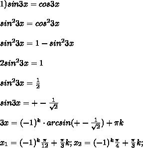 1)sin 3x=cos 3x\\\\ sin^{2} 3x=cos^{2} 3x\\\\ sin^{2} 3x=1-sin^{2} 3x\\\\ 2sin^{2} 3x=1\\\\ sin^{2} 3x=\frac{1}{2}\\\\ sin 3x=+-\frac{1}{\sqrt{2}}\\\\ 3x=(-1)^{k}\cdot arcsin(+-\frac{1}{\sqrt{2}})+\pi k\\\\ x_1=(-1)^{k} \frac{\pi}{12}+\frac{\pi}{3}k; x_2=(-1)^{k} \frac{\pi}{4}+\frac{\pi}{3}k;