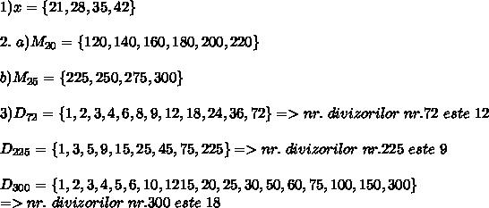 1)x=\{21,28,35,42 \} \\ \\ 2. \ a)M_{20}= \{120,140,160,180,200,220 \} \\ \\ b) M_{25}= \{225,250,275,300 \} \\ \\ 3)D_{72}= \{1,2,3,4,6,8,9,12,18,24,36,72 \} => nr. \ divizorilor \ nr. 72 \ este \ 12 \\ \\ D_{225}= \{1,3,5,9,15,25,45,75,225 \} => nr. \ divizorilor \ nr.225 \ este \ 9 \\ \\ D_{300}= \{1,2,3,4,5,6,10,1215,20,25,30,50,60,75,100,150,300 \}  \\ => nr. \ divizorilor \ nr.300 \ este  \ 18