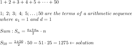 1+2+3+4+5+\dots+50\\\\1;\ 2;\ 3;\ 4;\ 5;\dots;50\ are\ the\ terms\ of\ a\ arithmetic\ sequence\\where\ a_1=1\ and\ d=1\\\\Sum:S_n=\frac{a_1+a_n}{2}\cdot n\\\\S_{50}=\frac{1+50}{2}\cdot50=51\cdot25=1275\leftarrow solution