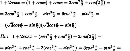 1+2cosx=(1+cosx)+cosx=2cos^2\frac{x}{2}+cos(2\frac{x}{2})=\\\\=2cos^2\frac{x}{2}+cos^2\frac{x}{2}-sin^2\frac{x}{2}=3cos^2\frac{x}{2}-sin^2\frac{x}{2}=\\\\=(\sqrt3cos\frac{x}{2}-sin\frac{x}{2})(\sqrt3cos\frac{x}{2}+sin\frac{x}{2})\\\\Ili:\; \; 1+2cosx=(sin^2\frac{x}{2}+cos^2\frac{x}{2})+2cos(2\frac{x}{2})=\\\\=sin^2\frac{x}{2}+cos^2\frac{x}{2}+2(cos^2\frac{x}{2}-sin^2\frac{x}{2})=3cos^2\frac{x}{2}-sin^2\frac{x}{2}=......
