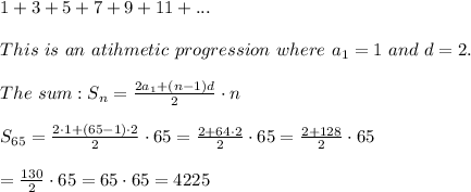 1+3+5+7+9+11+...\\\\This\ is\ an\ atihmetic\ progression\ where\ a_1=1\ and\ d=2.\\\\The\ sum:S_n=\frac{2a_1+(n-1)d}{2}\cdot n\\\\S_{65}=\frac{2\cdot1+(65-1)\cdot2}{2}\cdot65=\frac{2+64\cdot2}{2}\cdot65=\frac{2+128}{2}\cdot65\\\\=\frac{130}{2}\cdot65=65\cdot65=4225
