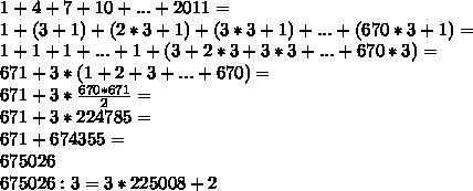 1+4+7+10+...+2011= \\ 1+(3+1)+(2*3+1)+(3*3+1)+...+(670*3+1)= \\ 1+1+1+...+1+(3+2*3+3*3+...+670*3)= \\ 671+3*(1+2+3+...+670)= \\ 671+ 3*\frac{670*671}{2} = \\ 671+3*224785= \\ 671+674355= \\ 675026 \\ 675026:3=3*225008+2