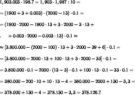 1,903.003\cdot198.7=1,903\cdot1,987:10=\\ \\=(1900+3+0.003)\cdot(2000-13)\cdot0.1=\\ \\=(1900\cdot2000-1900\cdot13+3\cdot2000-3\cdot13+\\ \\.\ \ \ \ +0.003\cdot2000-0.003\cdot13)\cdot0.1\approx\\ \\\approx[3.800.000-(2000-100)\cdot13+3\cdot2000-39+6]\cdot0.1=\\ \\=[3.800.000-2000\cdot13+100\cdot13+3\cdot2000-33]\cdot0.1=\\ \\=3.800.000\cdot0.1-2000\cdot(13-3)\cdot0.1+100\cdot13\cdot0.1-33\cdot0.1=\\ \\ =380.000-200\cdot10+10\cdot13-4=380.000-2000+130-3,3=\\ \\=378.000+130-4=378.130-3,3=378.126.7