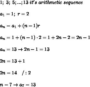 1;\ 3;\ 5;...;13\ it's\ arithmetic\ sequence\\\\a_1=1;\ r=2\\\\a_n=a_1+(n-1)r\\\\a_n=1+(n-1)\cdot2=1+2n-2=2n-1\\\\a_n=13\to2n-1=13\\\\2n=13+1\\\\2n=14\ \ \ /:2\\\\n=7\to a_7=13