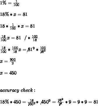 1\% =\frac{1}{100} \\ \\18 \%  * x =81\\ \\  18* \frac{1}{100}*x =81\\ \\\frac{18}{100}x=81 \ \ /* \frac{100}{18} \\ \\\frac{18}{100} *\frac{100}{18}x=\not81^9 * \frac{100}{\not18^2} \\ \\x=\frac{900}{2}\\ \\x=450 \\ \\ \\accuracy \ check  : \\ \\ 18 \% *450 = \frac{18}{\not100^2}*\not450^9=\frac{\not18^9}{\not2^1}*9=9*9=81